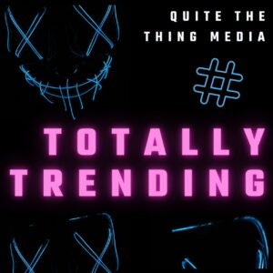 Totally Trending on Quite The Thing Media